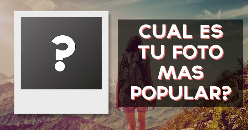 Â¿Cual es tu foto mas popular?